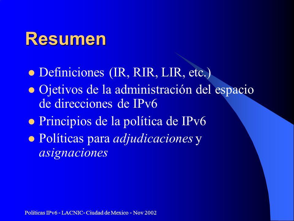 Políticas IPv6 - LACNIC- Ciudad de Mexico - Nov 2002 Resumen Definiciones (IR, RIR, LIR, etc.) Ojetivos de la administración del espacio de direcciones de IPv6 Principios de la política de IPv6 Políticas para adjudicaciones y asignaciones