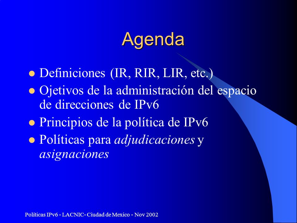 Políticas IPv6 - LACNIC- Ciudad de Mexico - Nov 2002 Agenda Definiciones (IR, RIR, LIR, etc.) Ojetivos de la administración del espacio de direcciones de IPv6 Principios de la política de IPv6 Políticas para adjudicaciones y asignaciones