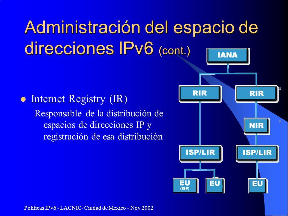Políticas IPv6 - LACNIC- Ciudad de Mexico - Nov 2002 Administración del espacio de direcciones IPv6 (cont.) Regional Internet Registry (RIR) –Representan grandes regiones geográficas (ARIN, APNIC, RIPE, LACNIC, ???NIC) –Administran y distribuyen el espacio de direcciones público de Internet dentro de las respectivas regiones.
