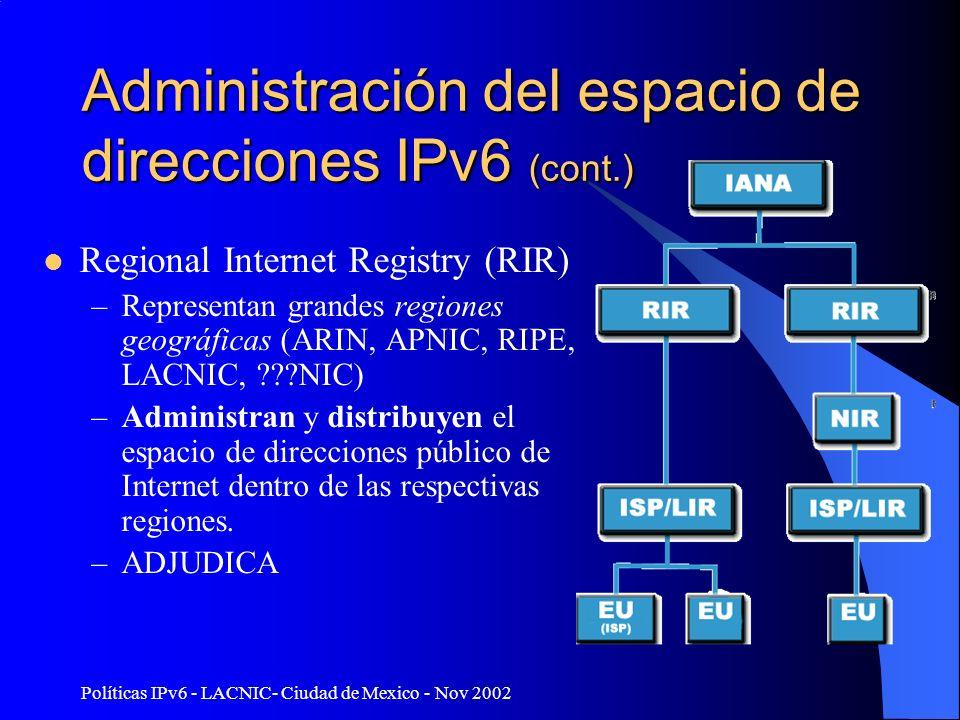 Políticas IPv6 - LACNIC- Ciudad de Mexico - Nov 2002 Administración del espacio de direcciones IPv6 (cont.) Regional Internet Registry (RIR) –Representan grandes regiones geográficas (ARIN, APNIC, RIPE, LACNIC, NIC) –Administran y distribuyen el espacio de direcciones público de Internet dentro de las respectivas regiones.