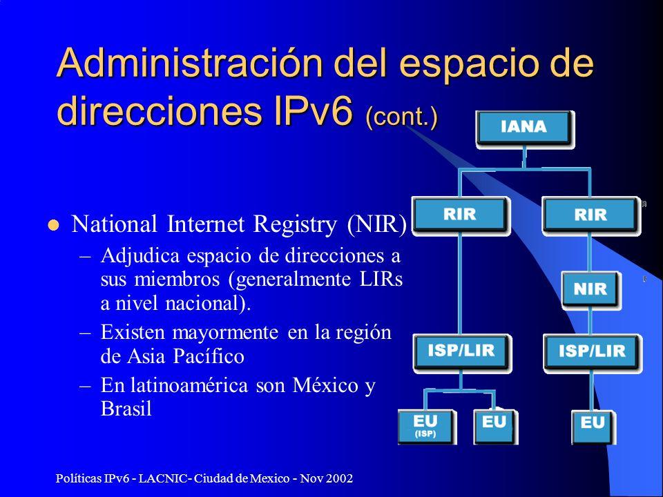 Políticas IPv6 - LACNIC- Ciudad de Mexico - Nov 2002 Administración del espacio de direcciones IPv6 (cont.) Local Internet Registry (LIR) –Asigna espacio de direcciones a los usuarios de sus servicios de red –Son generalmente ISPs cuyos clientes son usuarios finales u otros ISPs –ASIGNA