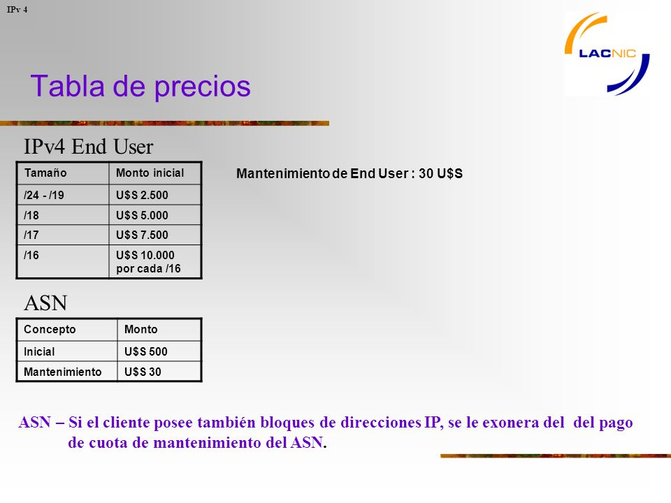Tabla de precios IPv 4 IPv4 End User ASN Mantenimiento de End User : 30 U$S TamañoMonto inicial /24 - /19U$S 2.500 /18U$S 5.000 /17U$S 7.500 /16U$S 10