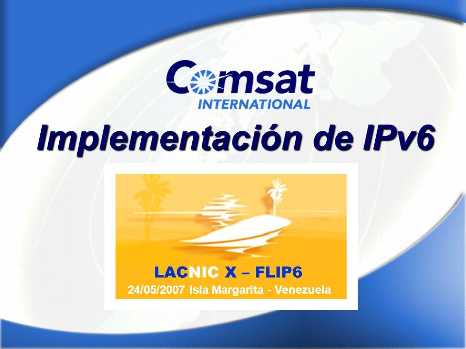 LACNIC X – FLIP6 24/05/2007 Isla Margarita - Venezuela Implementación de IPv6