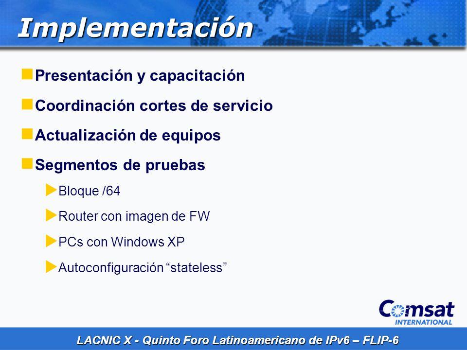 LACNIC X - Quinto Foro Latinoamericano de IPv6 – FLIP-6 Implementación Presentación y capacitación Coordinación cortes de servicio Actualización de eq