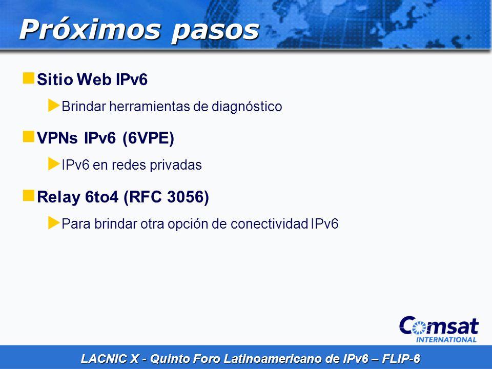 LACNIC X - Quinto Foro Latinoamericano de IPv6 – FLIP-6 Próximos pasos Sitio Web IPv6 Brindar herramientas de diagnóstico VPNs IPv6 (6VPE) IPv6 en red