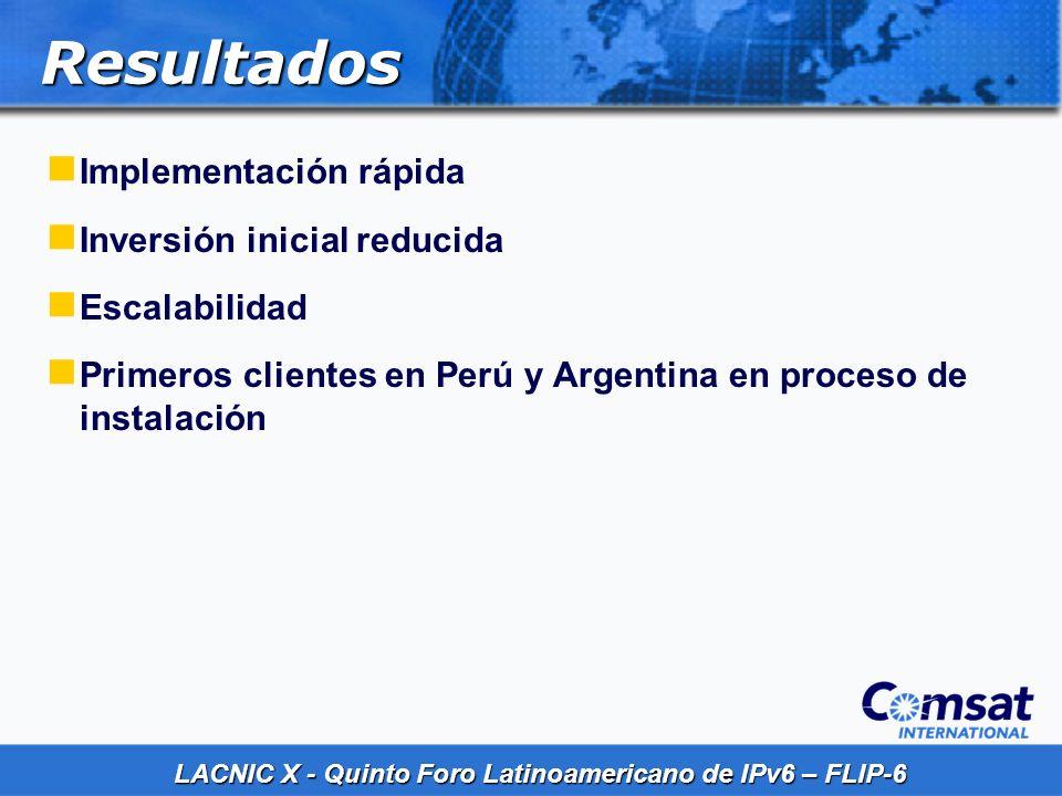 LACNIC X - Quinto Foro Latinoamericano de IPv6 – FLIP-6 Resultados Implementación rápida Inversión inicial reducida Escalabilidad Primeros clientes en