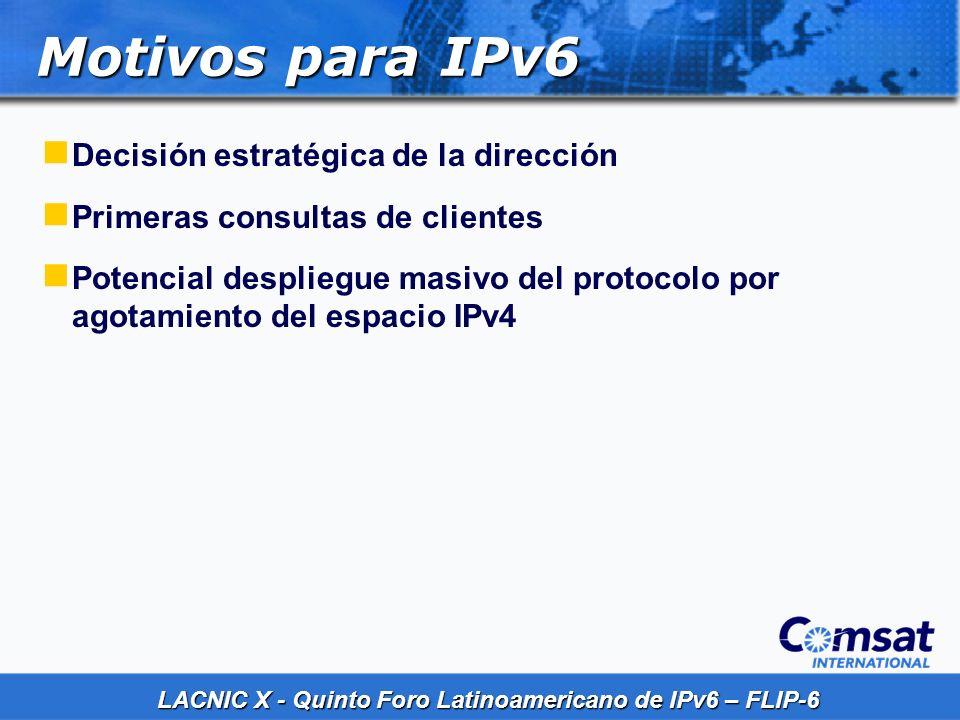 LACNIC X - Quinto Foro Latinoamericano de IPv6 – FLIP-6 Motivos para IPv6 Decisión estratégica de la dirección Primeras consultas de clientes Potencia