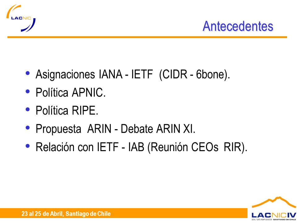 23 al 25 de Abril, Santiago de Chile Antecedentes Asignaciones IANA - IETF (CIDR - 6bone). Política APNIC. Política RIPE. Propuesta ARIN - Debate ARIN