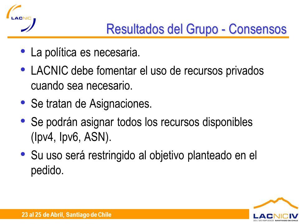 23 al 25 de Abril, Santiago de Chile Resultados del Grupo - Consensos Si bien la política no debe mencionar cobro, se busca alta publicación de la solicitud y de los resultados: web, listas, participación reuniones LACNIC.