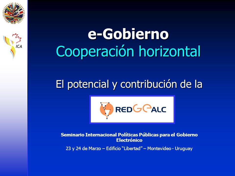 e-Gobierno Cooperación horizontal El potencial y contribución de la Seminario Internacional Políticas Públicas para el Gobierno Electrónico 23 y 24 de Marzo – Edificio Libertad – Montevideo - Uruguay
