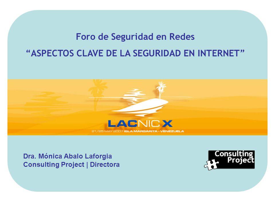 Consulting Project Consulting Project Foro de Seguridad en Redes ASPECTOS CLAVE DE LA SEGURIDAD EN INTERNET Dra. Mónica Abalo Laforgia Consulting Proj