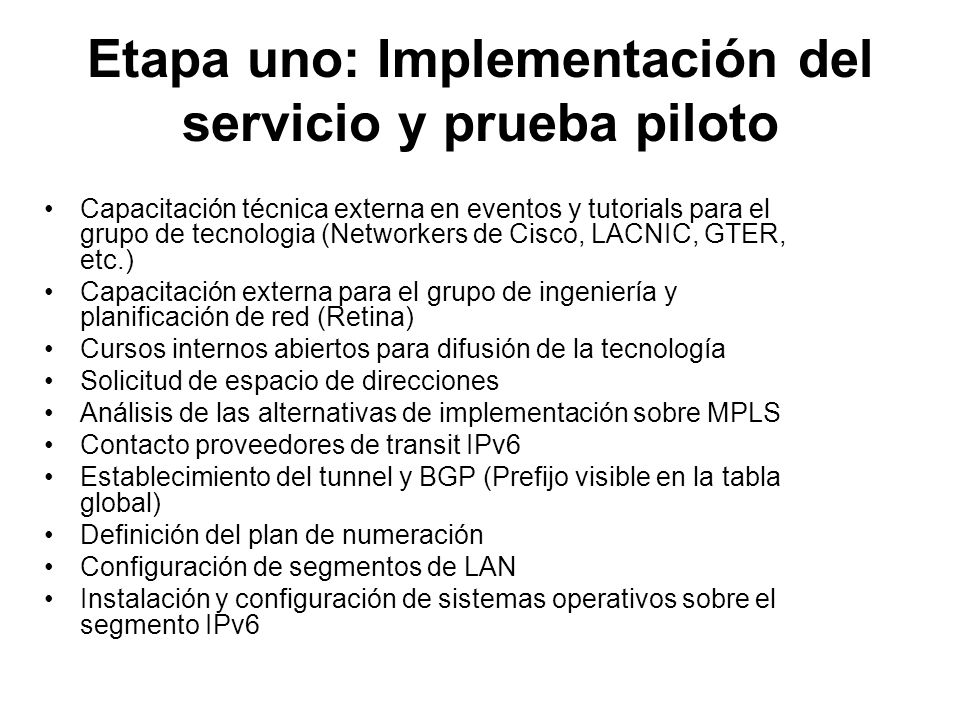 Etapa dos: Despliegue del servicio Habilitar segmentos IPv6 con estaciones de trabajo en cada país Disponibilizar un router con servicio IPv6 en cada ciudad principal Capacitar al grupo de operación de cada país con los detalles particulares de nuestra red Crear los procedimientos internos y documentos para diagnóstico del NOC