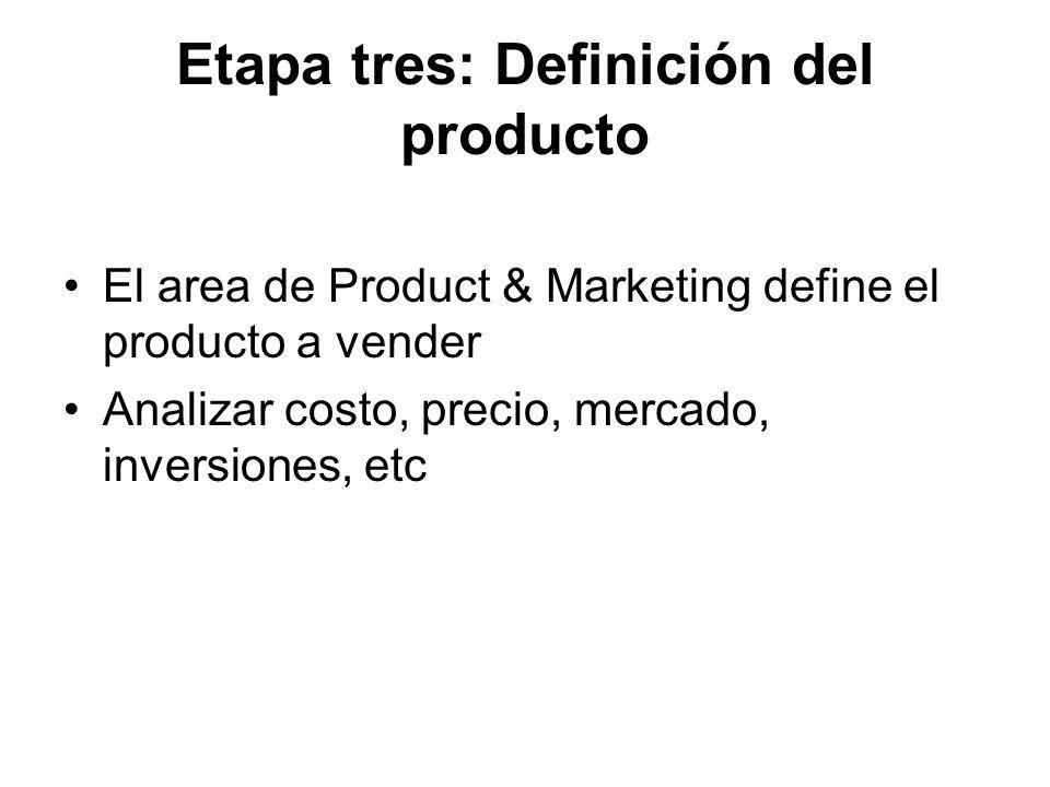 Etapa tres: Definición del producto El area de Product & Marketing define el producto a vender Analizar costo, precio, mercado, inversiones, etc