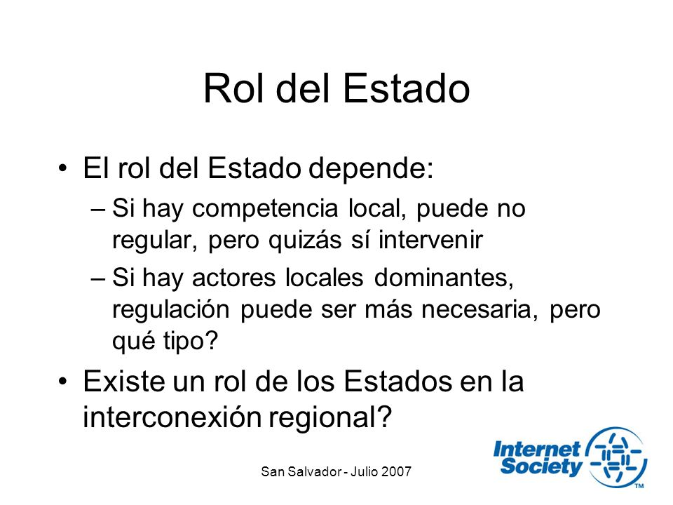 San Salvador - Julio 2007 Rol del Estado El rol del Estado depende: –Si hay competencia local, puede no regular, pero quizás sí intervenir –Si hay actores locales dominantes, regulación puede ser más necesaria, pero qué tipo.