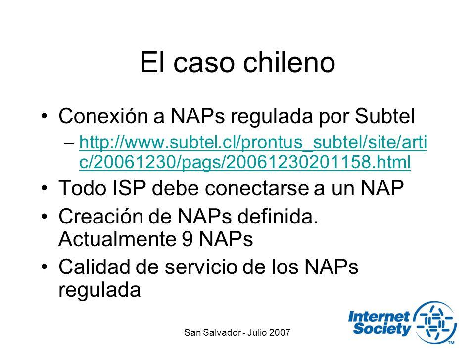 San Salvador - Julio 2007 El caso chileno Conexión a NAPs regulada por Subtel –http://www.subtel.cl/prontus_subtel/site/arti c/20061230/pags/20061230201158.htmlhttp://www.subtel.cl/prontus_subtel/site/arti c/20061230/pags/20061230201158.html Todo ISP debe conectarse a un NAP Creación de NAPs definida.
