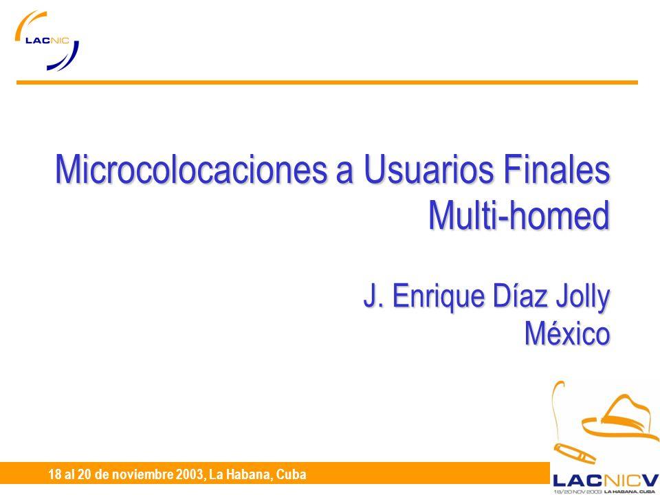 23 al 25 de Abril, Santiago de Chile 18 al 20 de noviembre 2003, La Habana, Cuba Microcolocaciones a Usuarios Finales Multi-homed J.