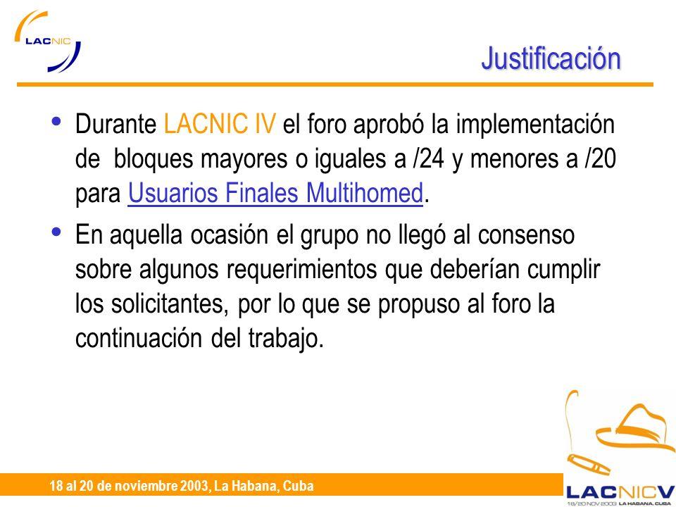 23 al 25 de Abril, Santiago de Chile 18 al 20 de noviembre 2003, La Habana, Cuba Justificación Durante LACNIC IV el foro aprobó la implementación de bloques mayores o iguales a /24 y menores a /20 para Usuarios Finales Multihomed.
