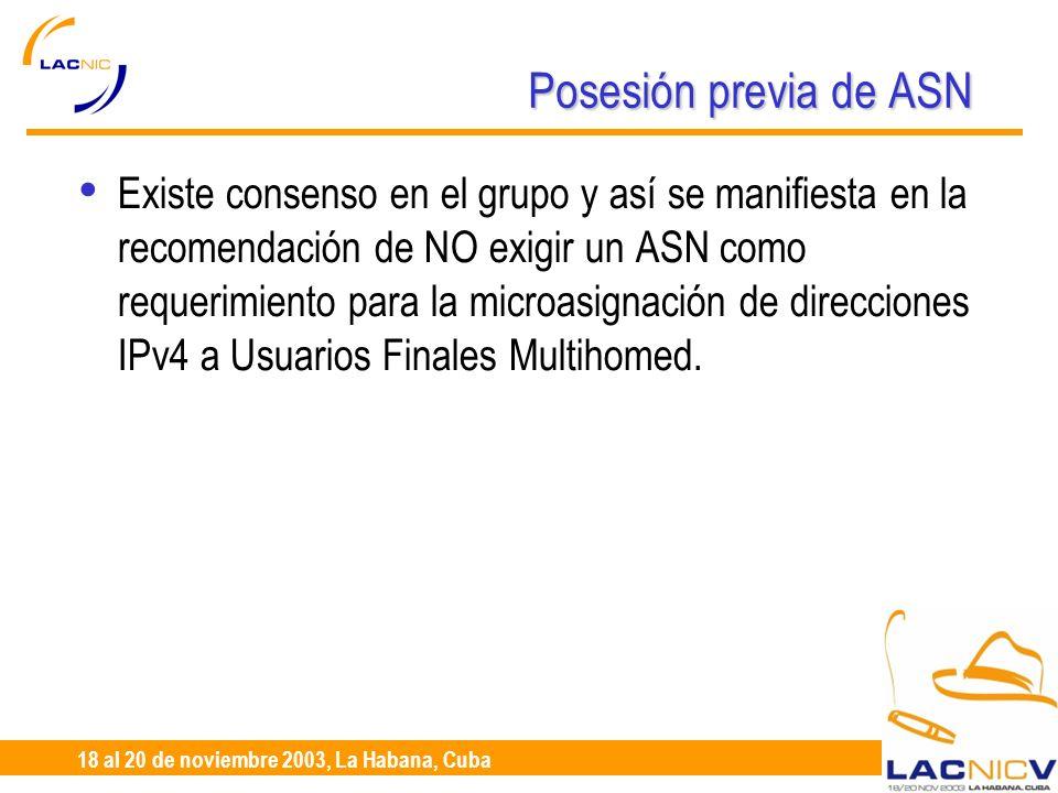 23 al 25 de Abril, Santiago de Chile 18 al 20 de noviembre 2003, La Habana, Cuba Posesión previa de ASN Existe consenso en el grupo y así se manifiesta en la recomendación de NO exigir un ASN como requerimiento para la microasignación de direcciones IPv4 a Usuarios Finales Multihomed.