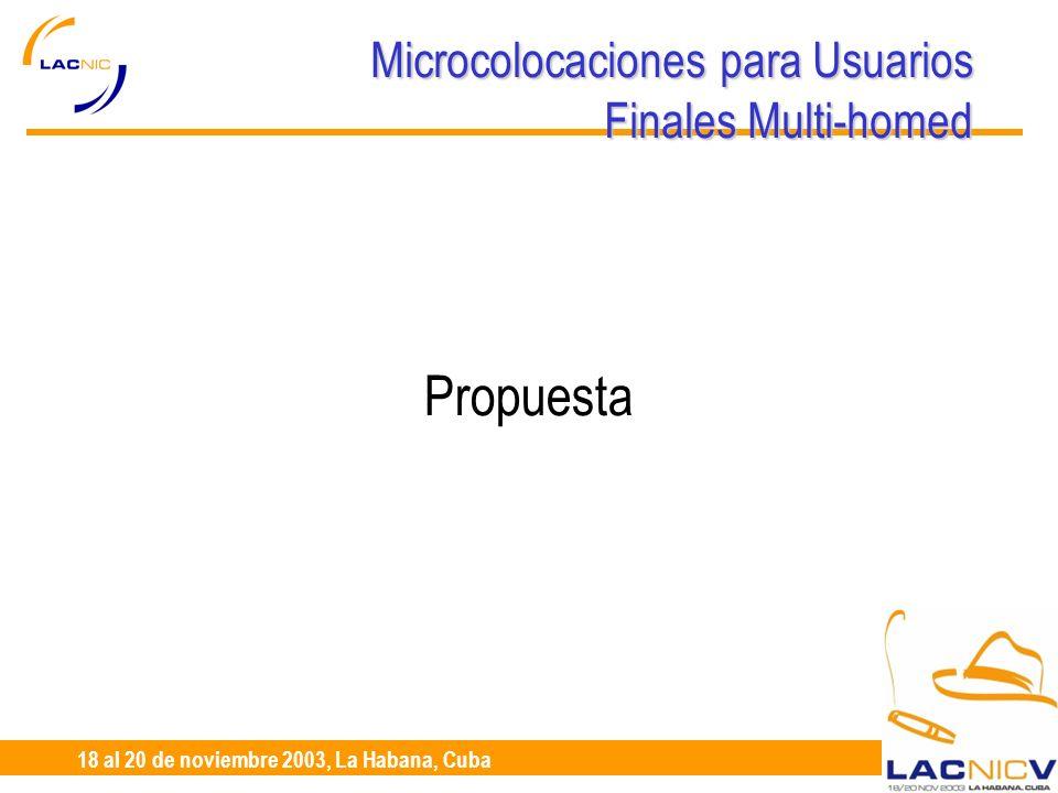 23 al 25 de Abril, Santiago de Chile 18 al 20 de noviembre 2003, La Habana, Cuba Microcolocaciones para Usuarios Finales Multi-homed Propuesta