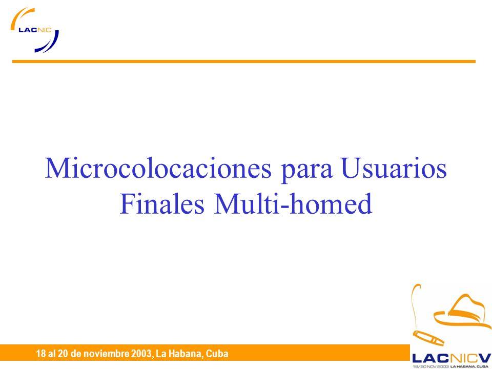 23 al 25 de Abril, Santiago de Chile 18 al 20 de noviembre 2003, La Habana, Cuba Microcolocaciones para Usuarios Finales Multi-homed