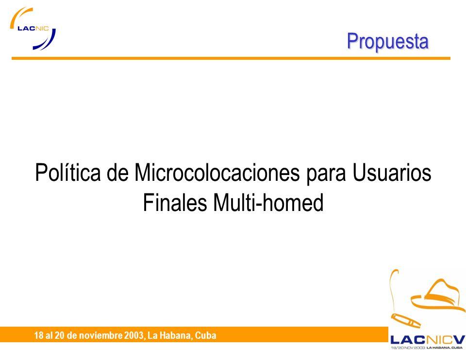 23 al 25 de Abril, Santiago de Chile 18 al 20 de noviembre 2003, La Habana, Cuba Propuesta Política de Microcolocaciones para Usuarios Finales Multi-homed
