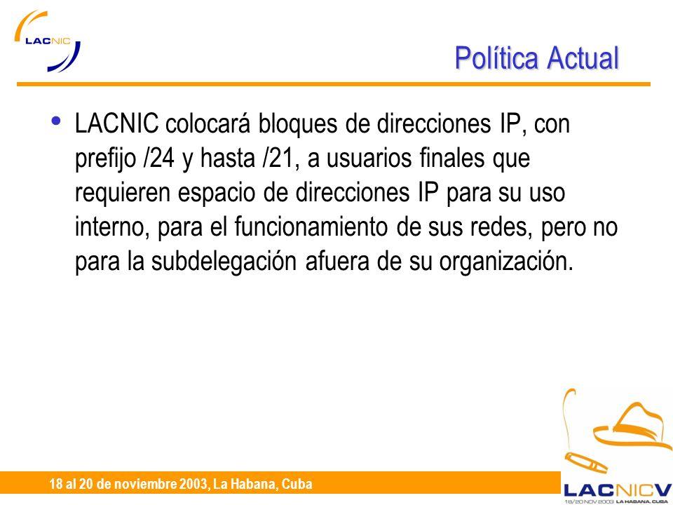 23 al 25 de Abril, Santiago de Chile 18 al 20 de noviembre 2003, La Habana, Cuba Política Actual LACNIC colocará bloques de direcciones IP, con prefijo /24 y hasta /21, a usuarios finales que requieren espacio de direcciones IP para su uso interno, para el funcionamiento de sus redes, pero no para la subdelegación afuera de su organización.