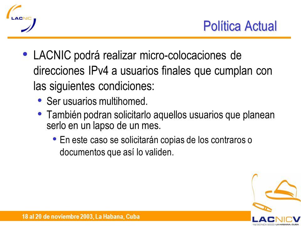 23 al 25 de Abril, Santiago de Chile 18 al 20 de noviembre 2003, La Habana, Cuba Política Actual LACNIC podrá realizar micro-colocaciones de direcciones IPv4 a usuarios finales que cumplan con las siguientes condiciones: Ser usuarios multihomed.