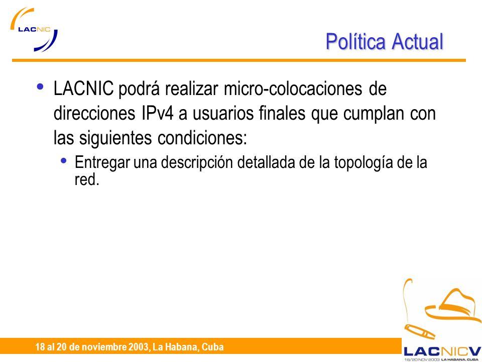 23 al 25 de Abril, Santiago de Chile 18 al 20 de noviembre 2003, La Habana, Cuba Política Actual LACNIC podrá realizar micro-colocaciones de direcciones IPv4 a usuarios finales que cumplan con las siguientes condiciones: Entregar una descripción detallada de la topología de la red.