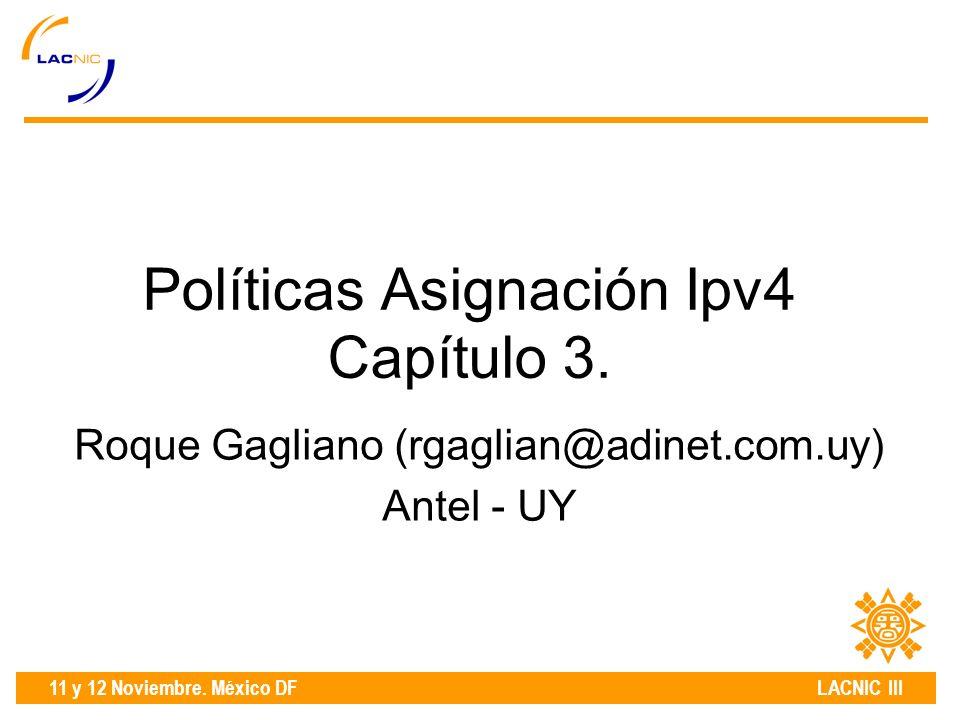 11 y 12 Noviembre. México DF LACNIC III Políticas Asignación Ipv4 Capítulo 3.