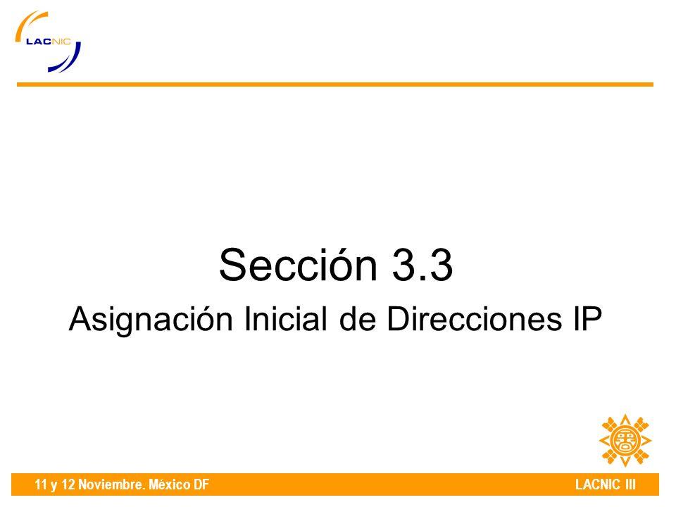 11 y 12 Noviembre. México DF LACNIC III Sección 3.3 Asignación Inicial de Direcciones IP