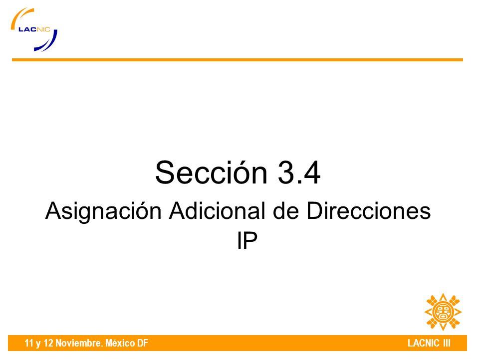11 y 12 Noviembre. México DF LACNIC III Sección 3.4 Asignación Adicional de Direcciones IP