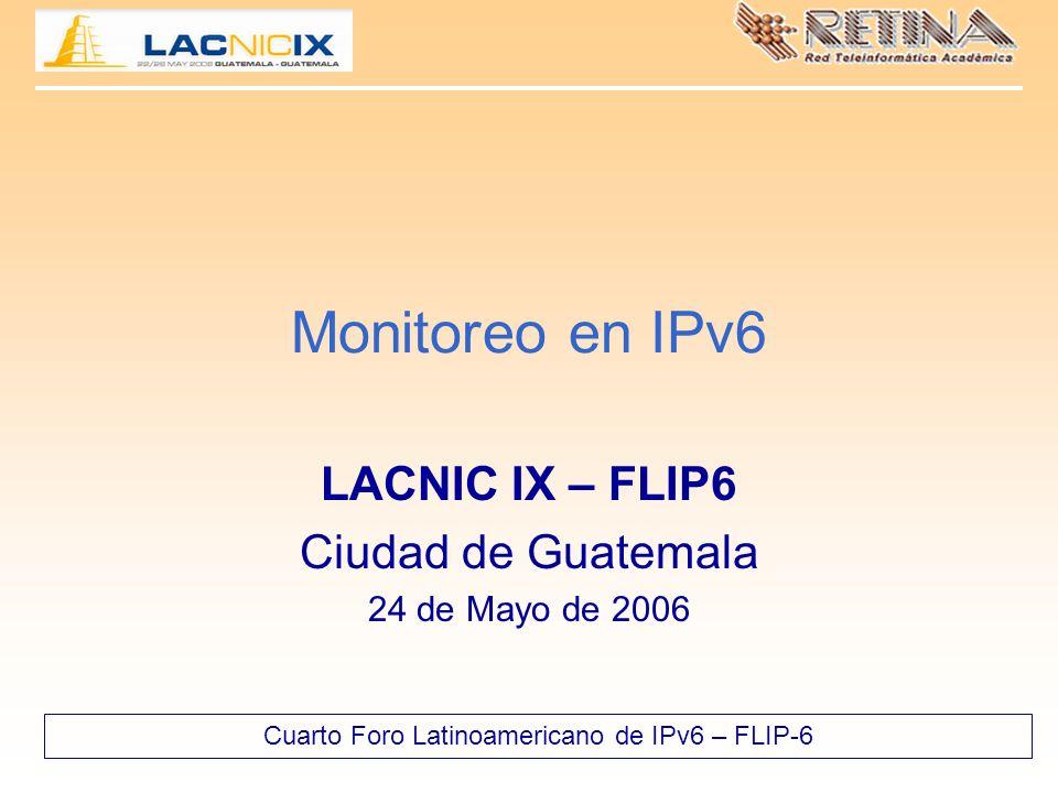 Cuarto Foro Latinoamericano de IPv6 – FLIP-6 Monitoreo en IPv6 LACNIC IX – FLIP6 Ciudad de Guatemala 24 de Mayo de 2006