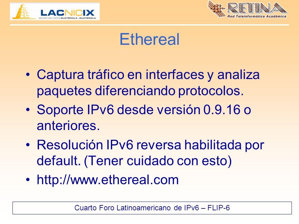 Cuarto Foro Latinoamericano de IPv6 – FLIP-6 Ethereal Captura tráfico en interfaces y analiza paquetes diferenciando protocolos. Soporte IPv6 desde ve