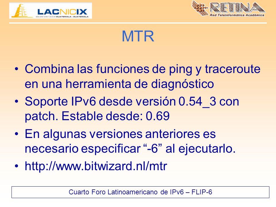 Cuarto Foro Latinoamericano de IPv6 – FLIP-6 MTR Combina las funciones de ping y traceroute en una herramienta de diagnóstico Soporte IPv6 desde versión 0.54_3 con patch.