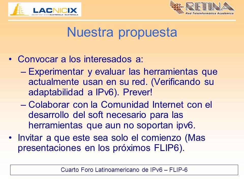 Cuarto Foro Latinoamericano de IPv6 – FLIP-6 Nuestra propuesta Convocar a los interesados a: –Experimentar y evaluar las herramientas que actualmente usan en su red.