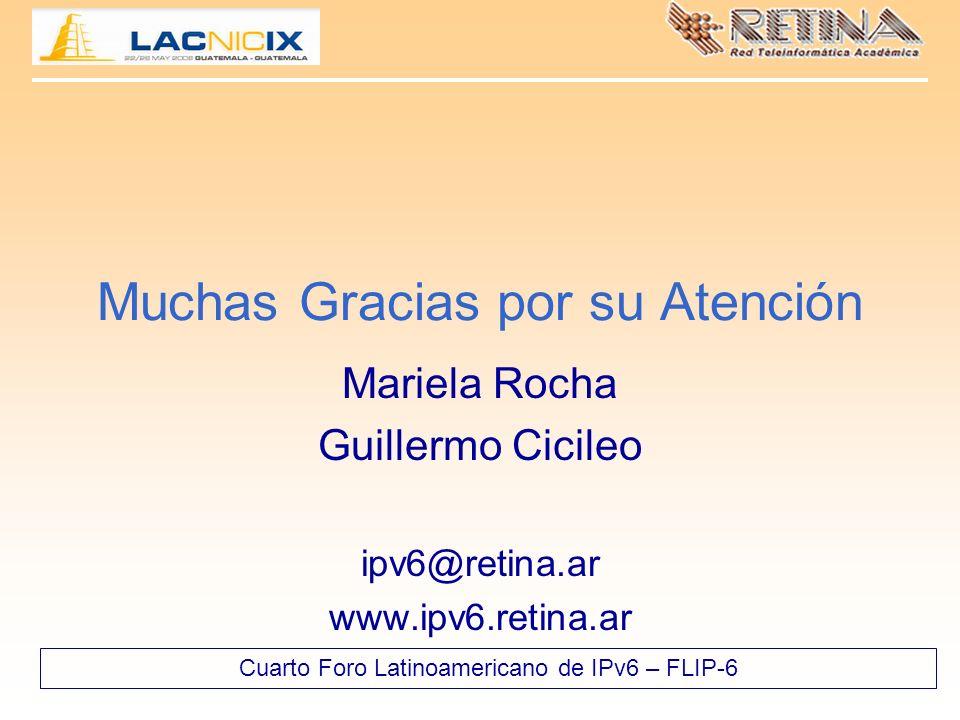 Cuarto Foro Latinoamericano de IPv6 – FLIP-6 Muchas Gracias por su Atención Mariela Rocha Guillermo Cicileo ipv6@retina.ar www.ipv6.retina.ar