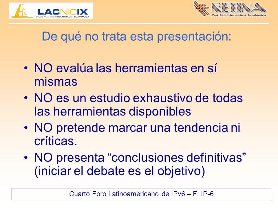 Cuarto Foro Latinoamericano de IPv6 – FLIP-6 De qué no trata esta presentación: NO evalúa las herramientas en sí mismas NO es un estudio exhaustivo de todas las herramientas disponibles NO pretende marcar una tendencia ni críticas.