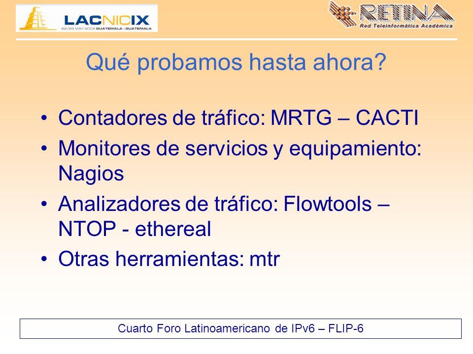 Cuarto Foro Latinoamericano de IPv6 – FLIP-6 Qué probamos hasta ahora? Contadores de tráfico: MRTG – CACTI Monitores de servicios y equipamiento: Nagi