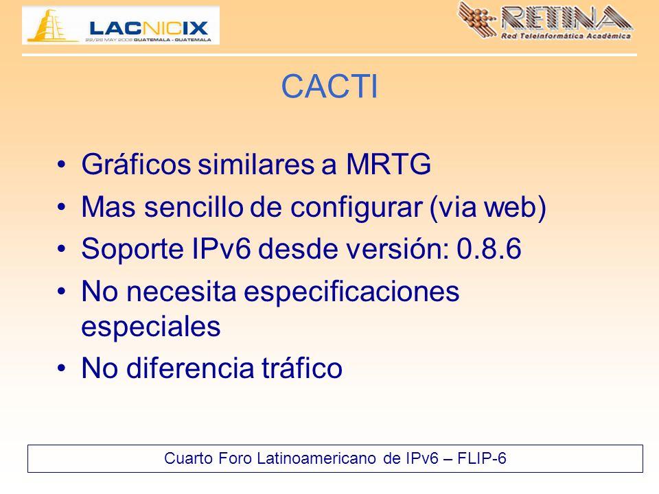 Cuarto Foro Latinoamericano de IPv6 – FLIP-6 CACTI Gráficos similares a MRTG Mas sencillo de configurar (via web) Soporte IPv6 desde versión: 0.8.6 No necesita especificaciones especiales No diferencia tráfico