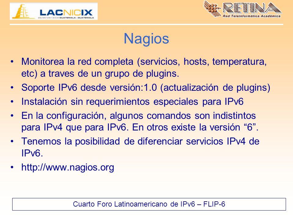 Cuarto Foro Latinoamericano de IPv6 – FLIP-6 Nagios Monitorea la red completa (servicios, hosts, temperatura, etc) a traves de un grupo de plugins.