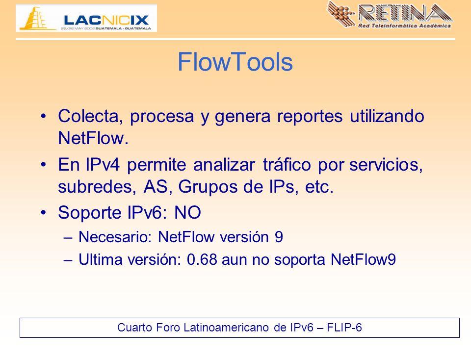 Cuarto Foro Latinoamericano de IPv6 – FLIP-6 FlowTools Colecta, procesa y genera reportes utilizando NetFlow. En IPv4 permite analizar tráfico por ser