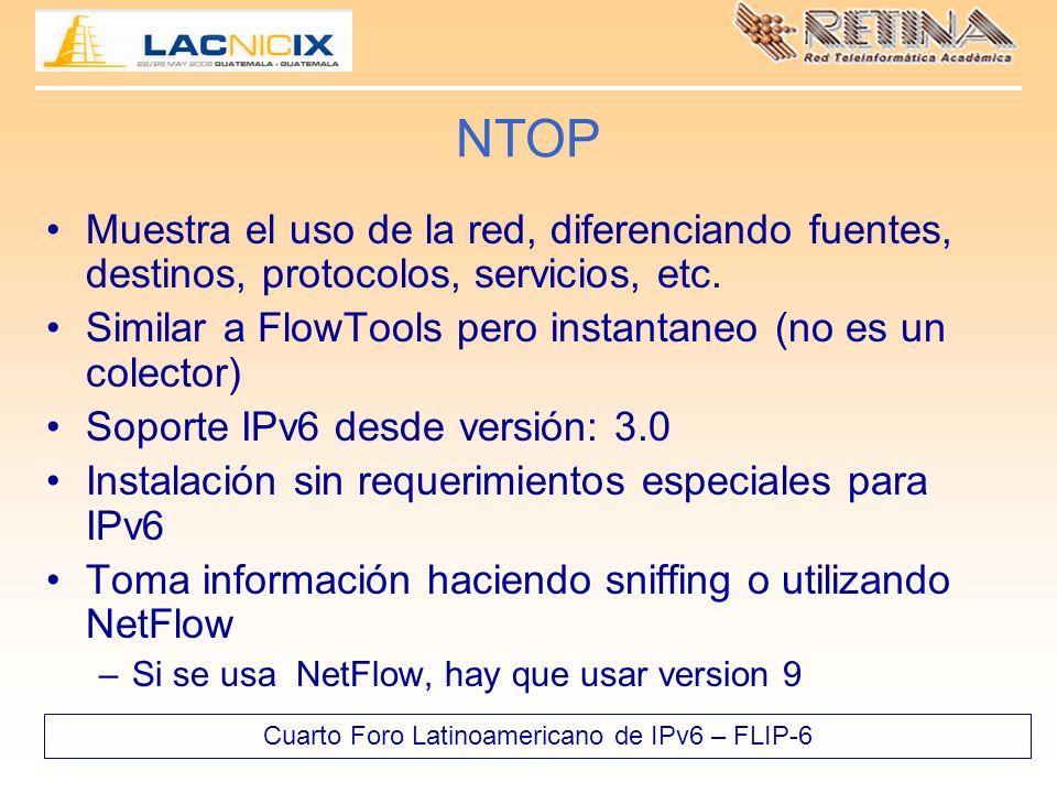 Cuarto Foro Latinoamericano de IPv6 – FLIP-6 NTOP Muestra el uso de la red, diferenciando fuentes, destinos, protocolos, servicios, etc. Similar a Flo