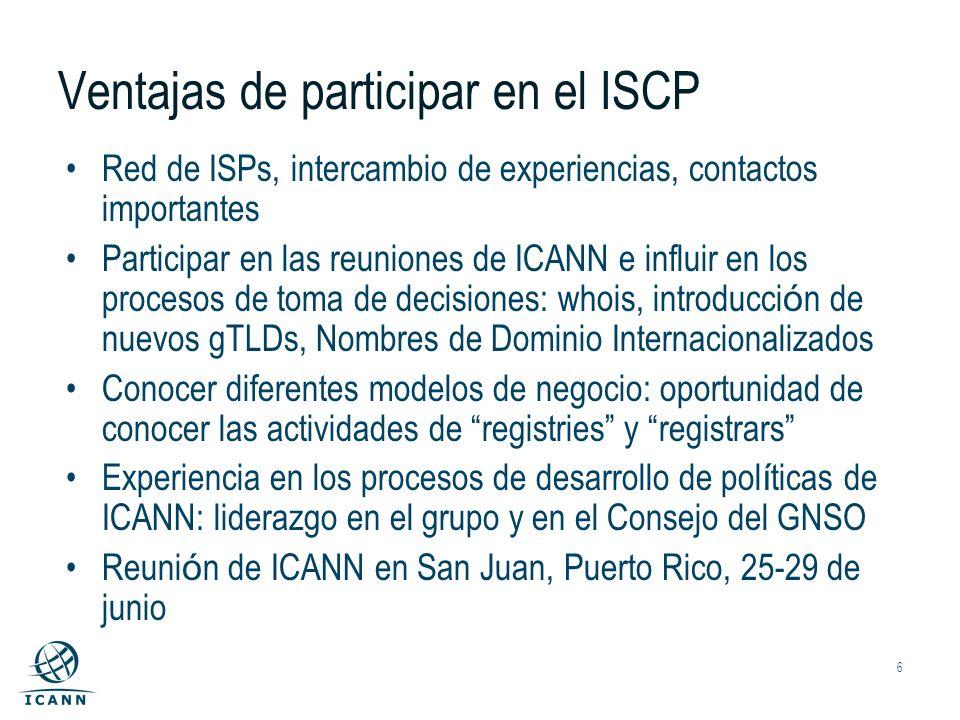 6 Ventajas de participar en el ISCP Red de ISPs, intercambio de experiencias, contactos importantes Participar en las reuniones de ICANN e influir en los procesos de toma de decisiones: whois, introducci ó n de nuevos gTLDs, Nombres de Dominio Internacionalizados Conocer diferentes modelos de negocio: oportunidad de conocer las actividades de registries y registrars Experiencia en los procesos de desarrollo de pol í ticas de ICANN: liderazgo en el grupo y en el Consejo del GNSO Reuni ó n de ICANN en San Juan, Puerto Rico, 25-29 de junio