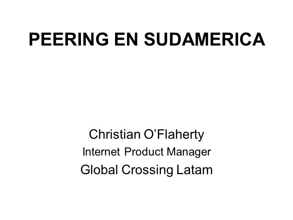 PEERING EN SUDAMERICA Christian OFlaherty Internet Product Manager Global Crossing Latam