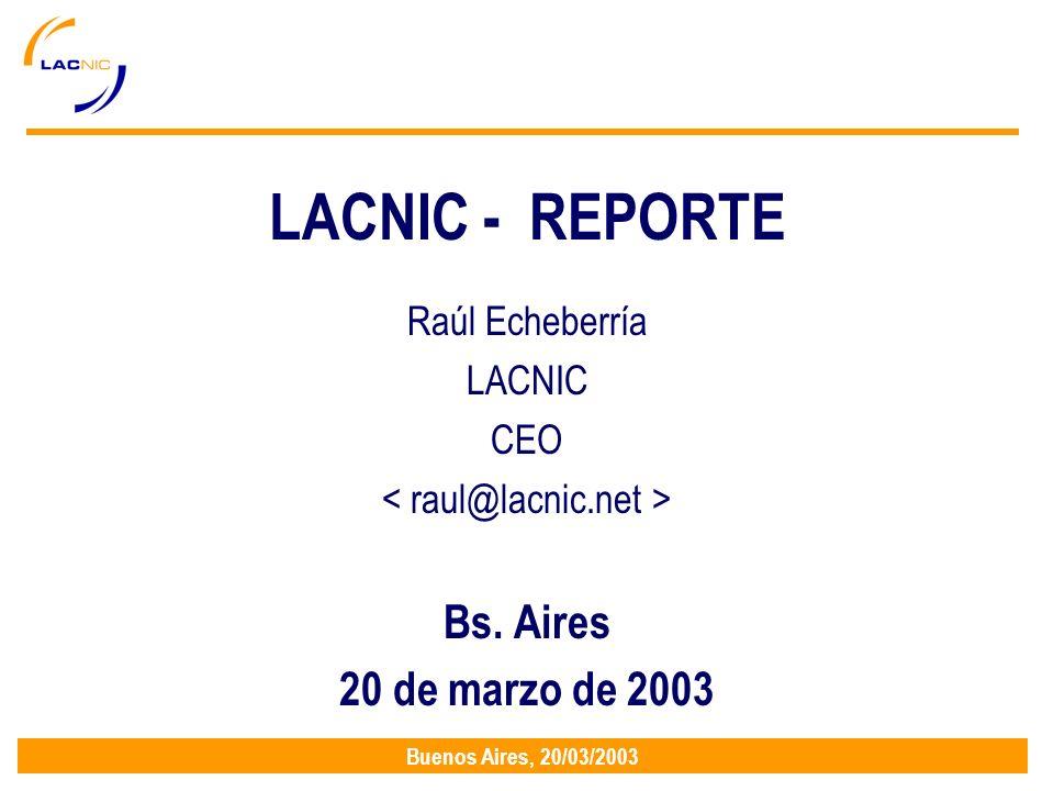 Buenos Aires, 20/03/2003 LACNIC - REPORTE Raúl Echeberría LACNIC CEO Bs. Aires 20 de marzo de 2003
