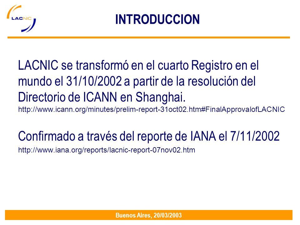 Buenos Aires, 20/03/2003 INTRODUCCION LACNIC se transformó en el cuarto Registro en el mundo el 31/10/2002 a partir de la resolución del Directorio de ICANN en Shanghai.