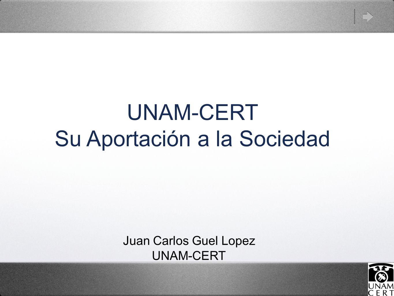 UNAM-CERT Su Aportación a la Sociedad Juan Carlos Guel Lopez UNAM-CERT