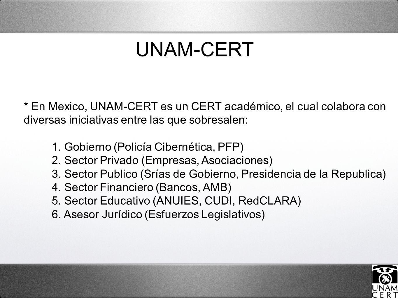 * En Mexico, UNAM-CERT es un CERT académico, el cual colabora con diversas iniciativas entre las que sobresalen: 1. Gobierno (Policía Cibernética, PFP