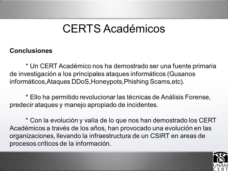 CERTS Académicos Conclusiones * Un CERT Académico nos ha demostrado ser una fuente primaria de investigación a los principales ataques informáticos (Gusanos informáticos,Ataques DDoS,Honeypots,Phishing Scams,etc).