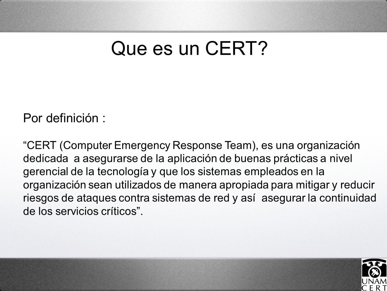 Por definición : CERT (Computer Emergency Response Team), es una organización dedicada a asegurarse de la aplicación de buenas prácticas a nivel gerencial de la tecnología y que los sistemas empleados en la organización sean utilizados de manera apropiada para mitigar y reducir riesgos de ataques contra sistemas de red y así asegurar la continuidad de los servicios críticos.